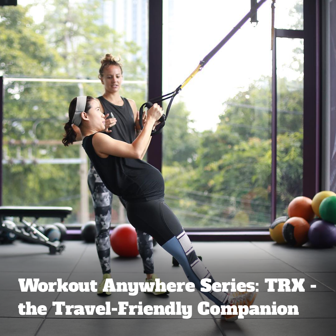 Workout Anywhere Series: TRX - the Travel-Friendly Companion
